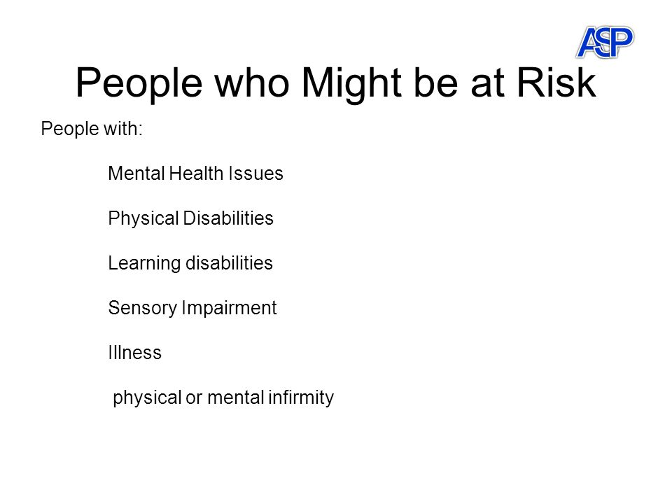 People who Might be at Risk People with: Mental Health Issues Physical Disabilities Learning disabilities Sensory Impairment Illness physical or mental infirmity