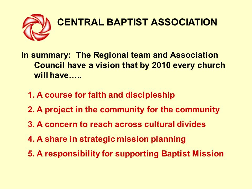 CENTRAL BAPTIST ASSOCIATION In summary: The Regional team and Association Council have a vision that by 2010 every church will have…..