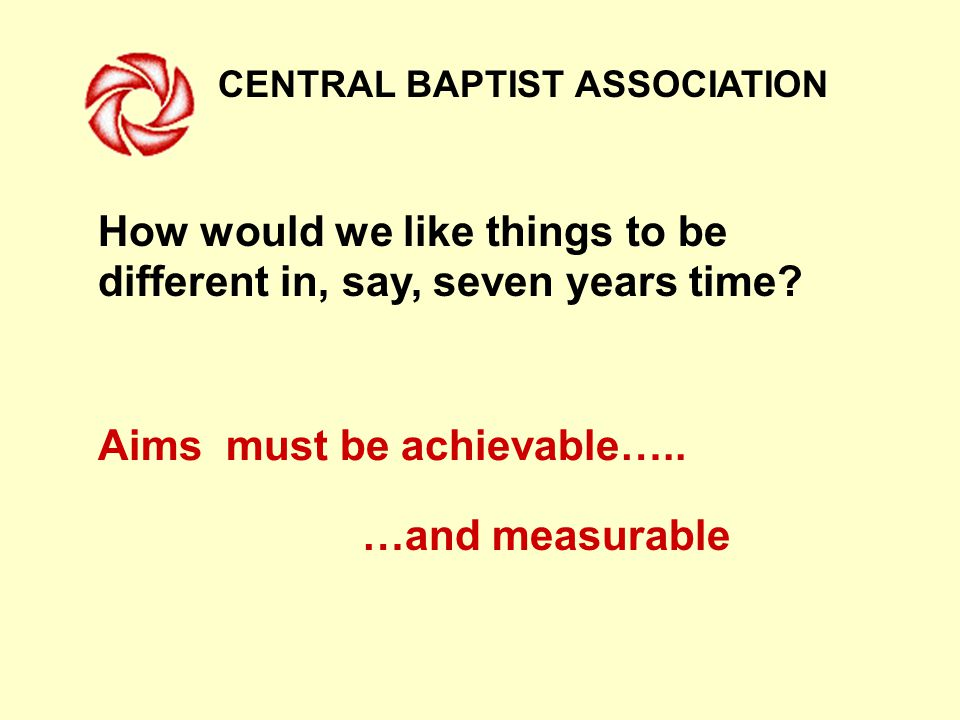 CENTRAL BAPTIST ASSOCIATION How would we like things to be different in, say, seven years time.