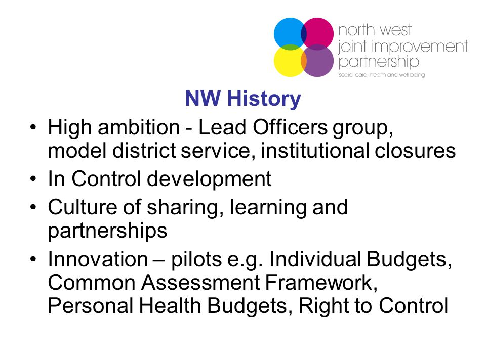 NW History High ambition - Lead Officers group, model district service, institutional closures In Control development Culture of sharing, learning and partnerships Innovation – pilots e.g.