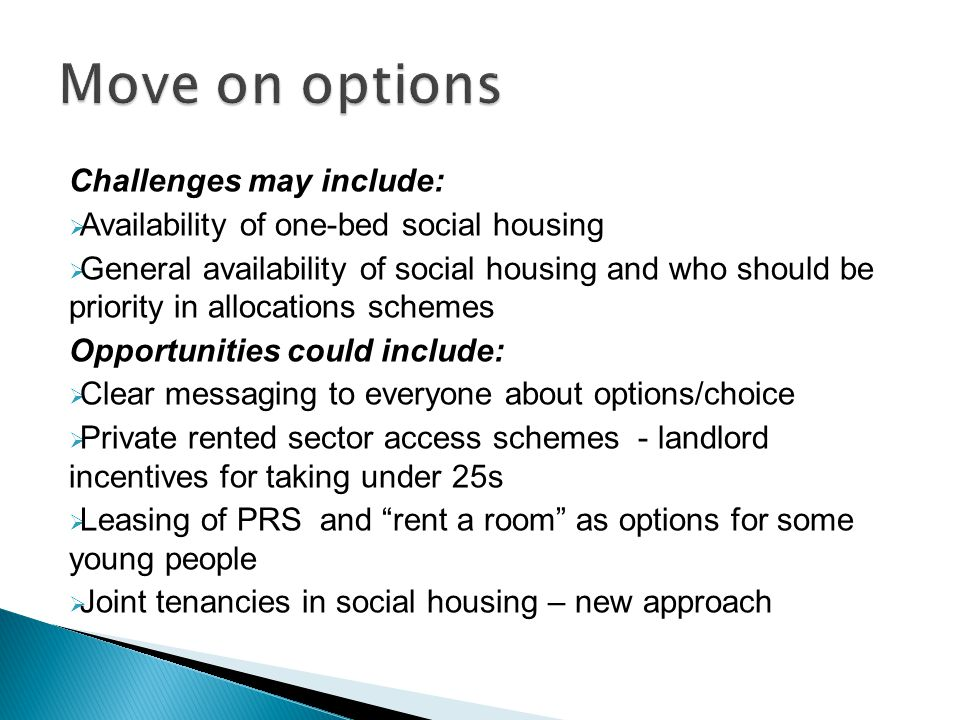 Challenges may include:  Availability of one-bed social housing  General availability of social housing and who should be priority in allocations schemes Opportunities could include:  Clear messaging to everyone about options/choice  Private rented sector access schemes - landlord incentives for taking under 25s  Leasing of PRS and rent a room as options for some young people  Joint tenancies in social housing – new approach