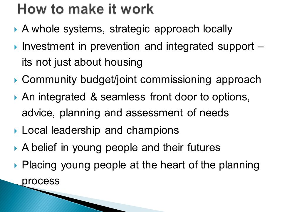  A whole systems, strategic approach locally  Investment in prevention and integrated support – its not just about housing  Community budget/joint commissioning approach  An integrated & seamless front door to options, advice, planning and assessment of needs  Local leadership and champions  A belief in young people and their futures  Placing young people at the heart of the planning process
