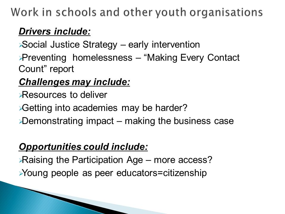 Drivers include:  Social Justice Strategy – early intervention  Preventing homelessness – Making Every Contact Count report Challenges may include:  Resources to deliver  Getting into academies may be harder.
