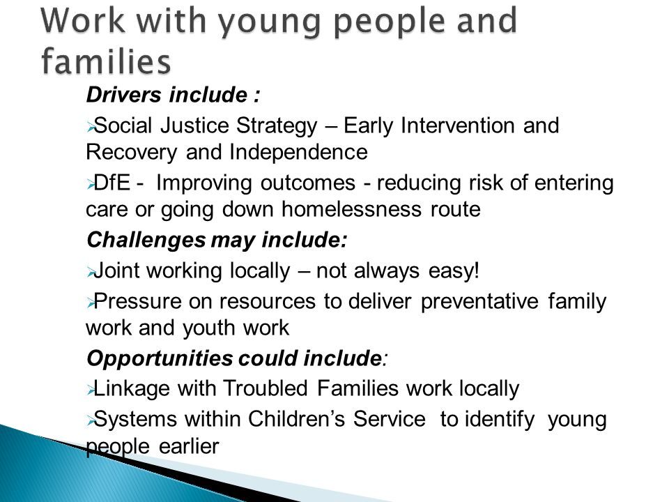 Drivers include :  Social Justice Strategy – Early Intervention and Recovery and Independence  DfE - Improving outcomes - reducing risk of entering care or going down homelessness route Challenges may include:  Joint working locally – not always easy.