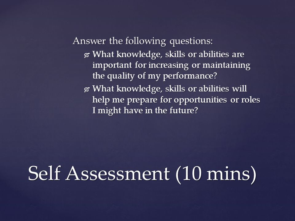 Answer the following questions:  What knowledge, skills or abilities are important for increasing or maintaining the quality of my performance.