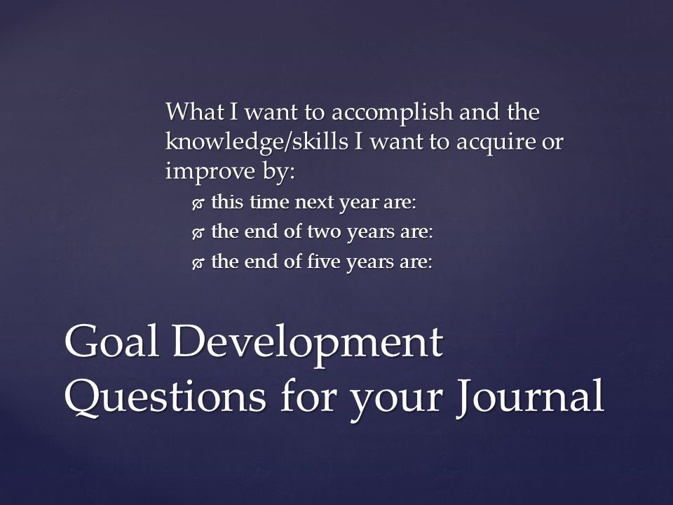 What I want to accomplish and the knowledge/skills I want to acquire or improve by:  this time next year are:  the end of two years are:  the end of five years are: Goal Development Questions for your Journal