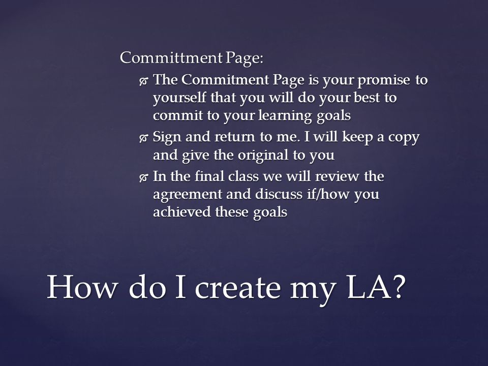 Committment Page:  The Commitment Page is your promise to yourself that you will do your best to commit to your learning goals  Sign and return to me.
