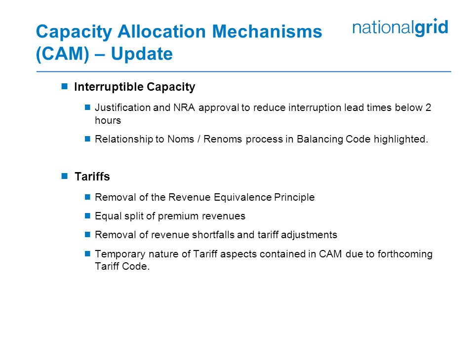 Capacity Allocation Mechanisms (CAM) – Update  Interruptible Capacity  Justification and NRA approval to reduce interruption lead times below 2 hours  Relationship to Noms / Renoms process in Balancing Code highlighted.
