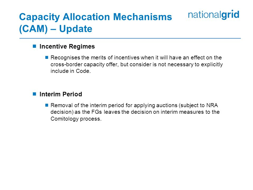 Capacity Allocation Mechanisms (CAM) – Update  Incentive Regimes  Recognises the merits of incentives when it will have an effect on the cross-border capacity offer, but consider is not necessary to explicitly include in Code.