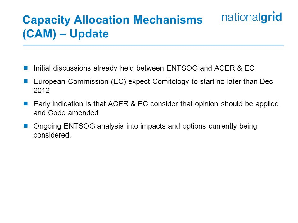 Capacity Allocation Mechanisms (CAM) – Update  Initial discussions already held between ENTSOG and ACER & EC  European Commission (EC) expect Comitology to start no later than Dec 2012  Early indication is that ACER & EC consider that opinion should be applied and Code amended  Ongoing ENTSOG analysis into impacts and options currently being considered.