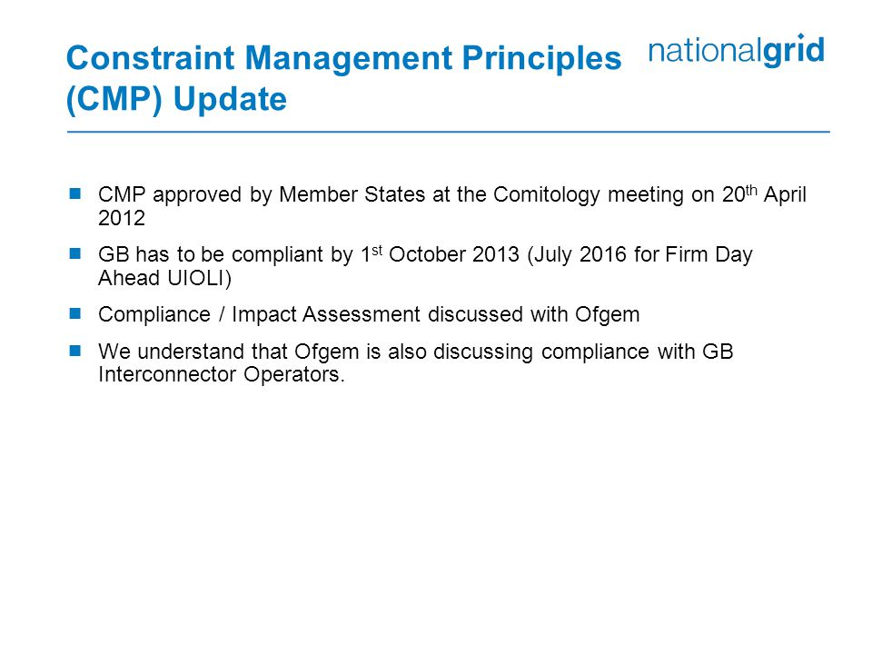 Constraint Management Principles (CMP) Update  CMP approved by Member States at the Comitology meeting on 20 th April 2012  GB has to be compliant by 1 st October 2013 (July 2016 for Firm Day Ahead UIOLI)  Compliance / Impact Assessment discussed with Ofgem  We understand that Ofgem is also discussing compliance with GB Interconnector Operators.
