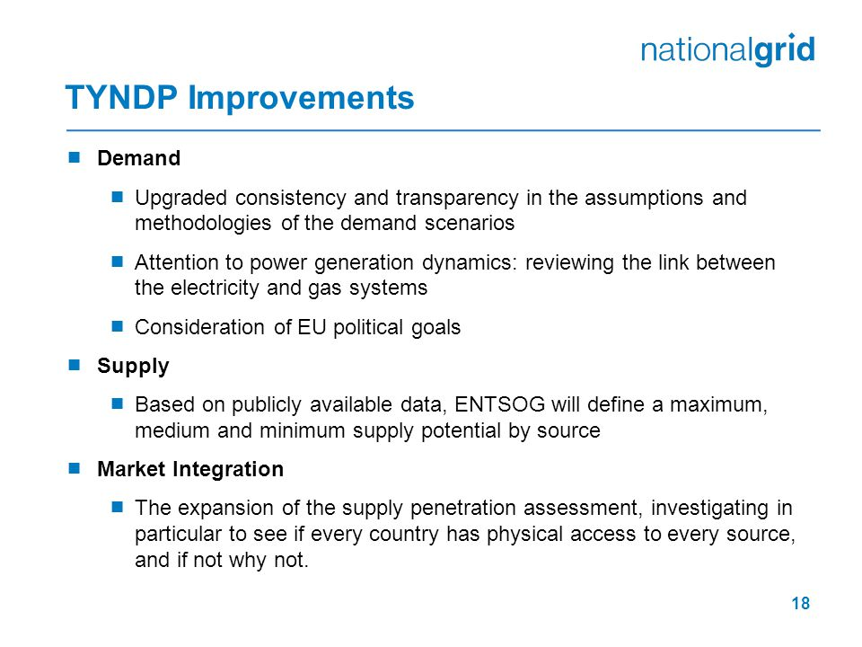 TYNDP Improvements  Demand  Upgraded consistency and transparency in the assumptions and methodologies of the demand scenarios  Attention to power generation dynamics: reviewing the link between the electricity and gas systems  Consideration of EU political goals  Supply  Based on publicly available data, ENTSOG will define a maximum, medium and minimum supply potential by source  Market Integration  The expansion of the supply penetration assessment, investigating in particular to see if every country has physical access to every source, and if not why not.