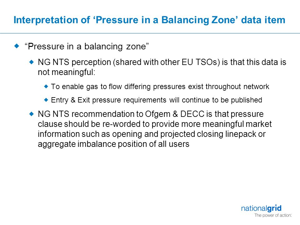 Interpretation of 'Pressure in a Balancing Zone' data item  Pressure in a balancing zone  NG NTS perception (shared with other EU TSOs) is that this data is not meaningful:  To enable gas to flow differing pressures exist throughout network  Entry & Exit pressure requirements will continue to be published  NG NTS recommendation to Ofgem & DECC is that pressure clause should be re-worded to provide more meaningful market information such as opening and projected closing linepack or aggregate imbalance position of all users