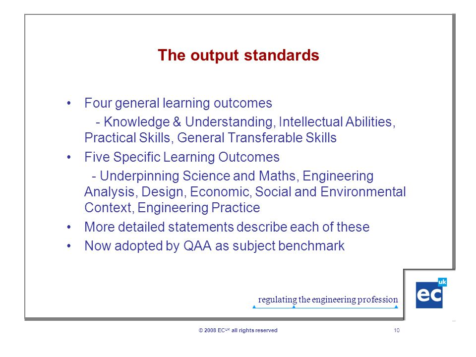 regulating the engineering profession 10© 2008 EC UK all rights reserved The output standards Four general learning outcomes - Knowledge & Understanding, Intellectual Abilities, Practical Skills, General Transferable Skills Five Specific Learning Outcomes - Underpinning Science and Maths, Engineering Analysis, Design, Economic, Social and Environmental Context, Engineering Practice More detailed statements describe each of these Now adopted by QAA as subject benchmark