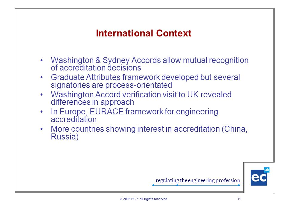 regulating the engineering profession 11© 2008 EC UK all rights reserved International Context Washington & Sydney Accords allow mutual recognition of accreditation decisions Graduate Attributes framework developed but several signatories are process-orientated Washington Accord verification visit to UK revealed differences in approach In Europe, EURACE framework for engineering accreditation More countries showing interest in accreditation (China, Russia)