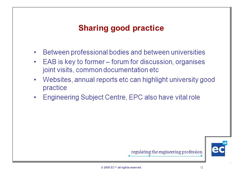 regulating the engineering profession Sharing good practice Between professional bodies and between universities EAB is key to former – forum for discussion, organises joint visits, common documentation etc Websites, annual reports etc can highlight university good practice Engineering Subject Centre, EPC also have vital role 12© 2008 EC UK all rights reserved