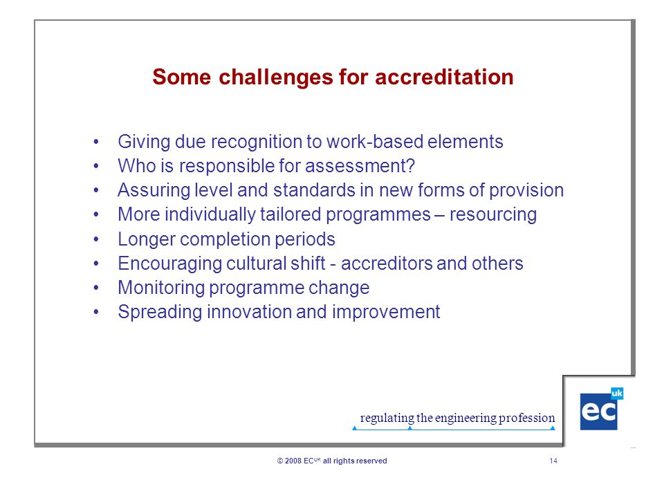 regulating the engineering profession 14© 2008 EC UK all rights reserved Some challenges for accreditation Giving due recognition to work-based elements Who is responsible for assessment.
