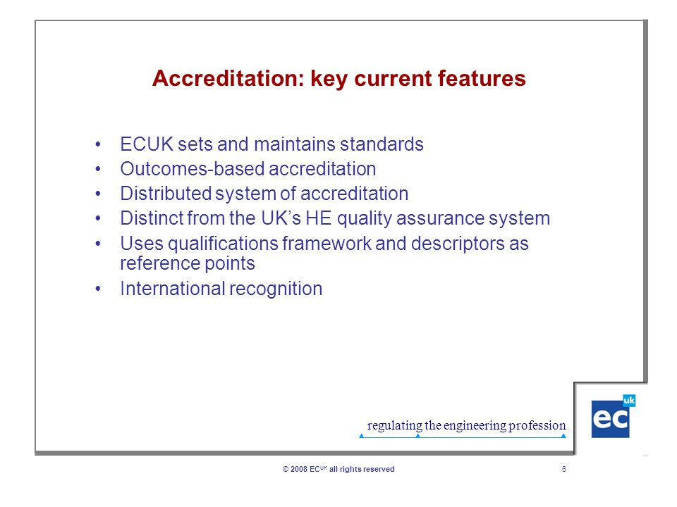 regulating the engineering profession 6© 2008 EC UK all rights reserved Accreditation: key current features ECUK sets and maintains standards Outcomes-based accreditation Distributed system of accreditation Distinct from the UK's HE quality assurance system Uses qualifications framework and descriptors as reference points International recognition