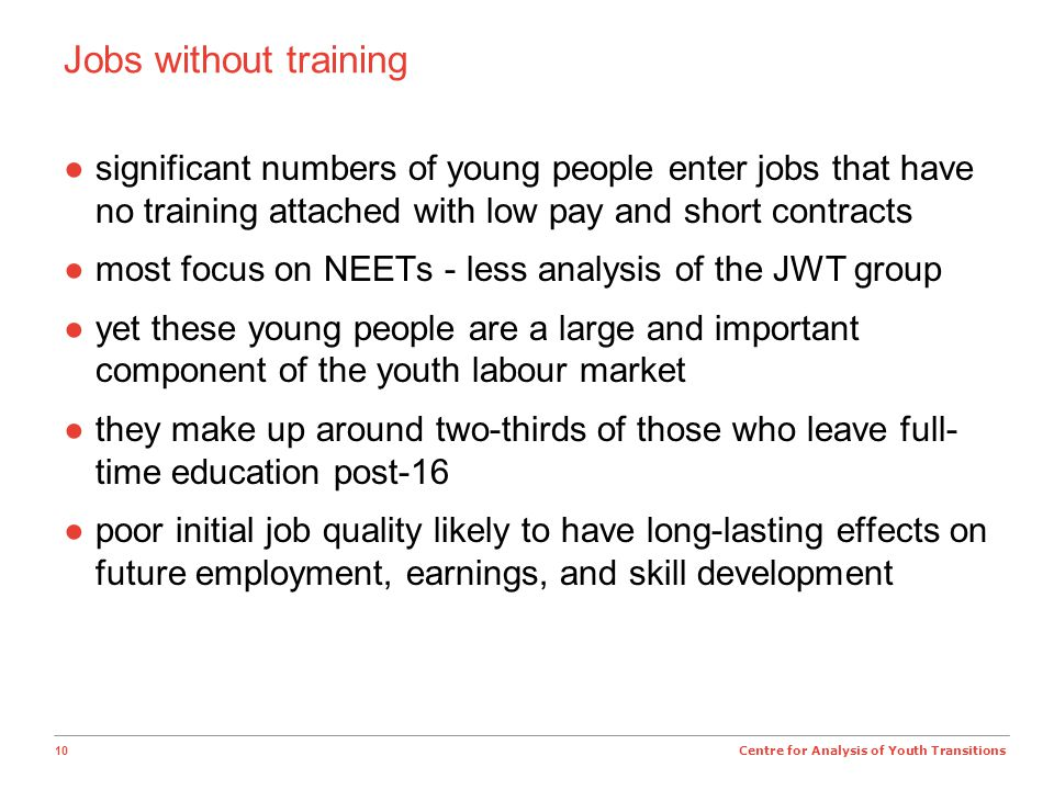 10 Centre for Analysis of Youth Transitions Jobs without training ●significant numbers of young people enter jobs that have no training attached with low pay and short contracts ●most focus on NEETs - less analysis of the JWT group ●yet these young people are a large and important component of the youth labour market ●they make up around two-thirds of those who leave full- time education post-16 ●poor initial job quality likely to have long-lasting effects on future employment, earnings, and skill development