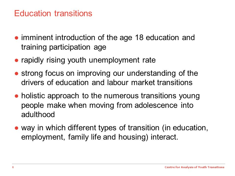 6 Centre for Analysis of Youth Transitions Education transitions ●imminent introduction of the age 18 education and training participation age ●rapidly rising youth unemployment rate ●strong focus on improving our understanding of the drivers of education and labour market transitions ●holistic approach to the numerous transitions young people make when moving from adolescence into adulthood ●way in which different types of transition (in education, employment, family life and housing) interact.