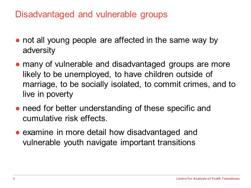 8 Centre for Analysis of Youth Transitions Disadvantaged and vulnerable groups ●not all young people are affected in the same way by adversity ●many of vulnerable and disadvantaged groups are more likely to be unemployed, to have children outside of marriage, to be socially isolated, to commit crimes, and to live in poverty ●need for better understanding of these specific and cumulative risk effects.
