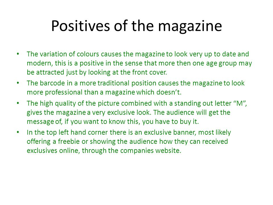 Positives of the magazine The variation of colours causes the magazine to look very up to date and modern, this is a positive in the sense that more then one age group may be attracted just by looking at the front cover.