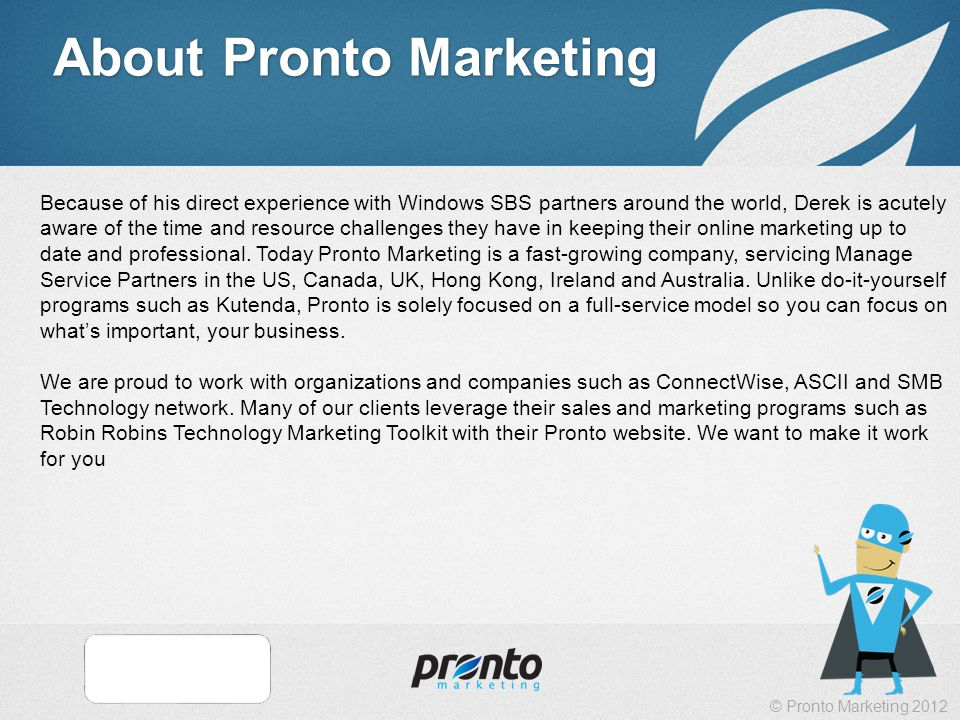 © Pronto Marketing 2012 About Pronto Marketing Because of his direct experience with Windows SBS partners around the world, Derek is acutely aware of the time and resource challenges they have in keeping their online marketing up to date and professional.