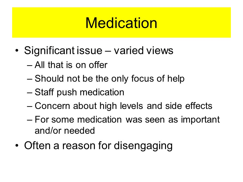 Medication Significant issue – varied views –All that is on offer –Should not be the only focus of help –Staff push medication –Concern about high levels and side effects –For some medication was seen as important and/or needed Often a reason for disengaging