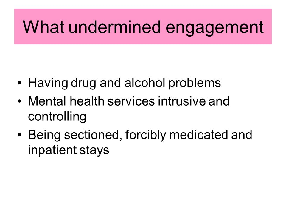 What undermined engagement Having drug and alcohol problems Mental health services intrusive and controlling Being sectioned, forcibly medicated and inpatient stays