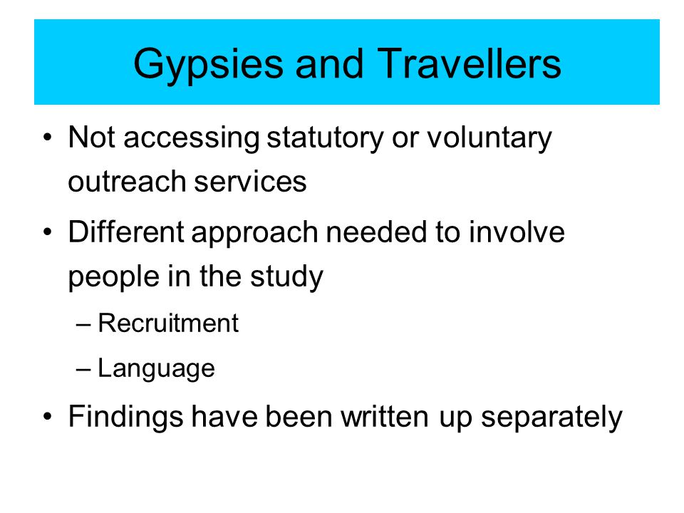 Gypsies and Travellers Not accessing statutory or voluntary outreach services Different approach needed to involve people in the study –Recruitment –Language Findings have been written up separately