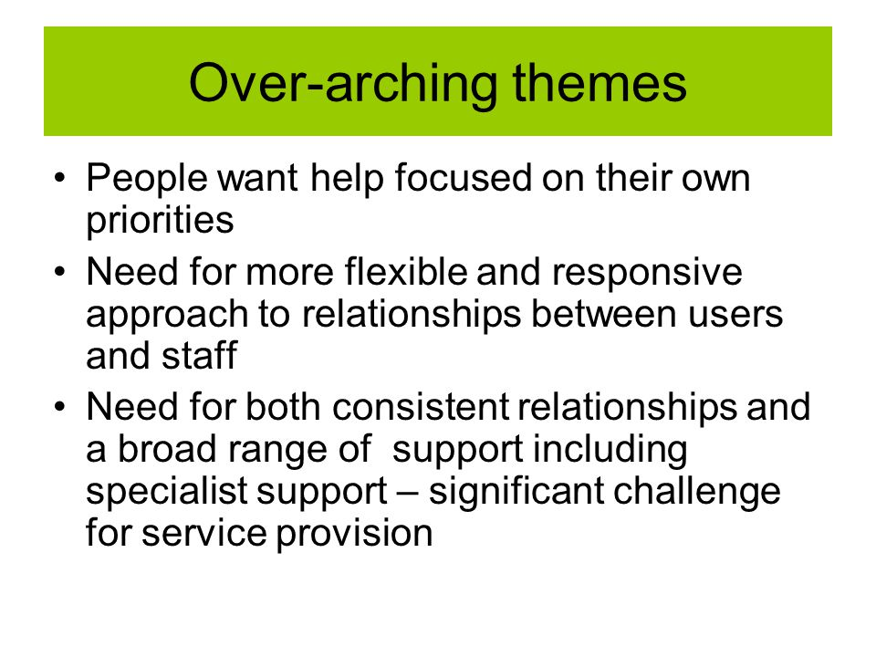 Over-arching themes People want help focused on their own priorities Need for more flexible and responsive approach to relationships between users and staff Need for both consistent relationships and a broad range of support including specialist support – significant challenge for service provision
