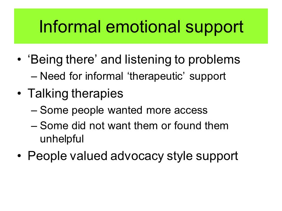 Informal emotional support 'Being there' and listening to problems –Need for informal 'therapeutic' support Talking therapies –Some people wanted more access –Some did not want them or found them unhelpful People valued advocacy style support