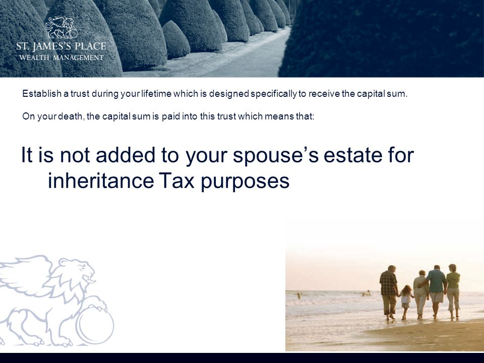 It is not added to your spouse's estate for inheritance Tax purposes Establish a trust during your lifetime which is designed specifically to receive the capital sum.
