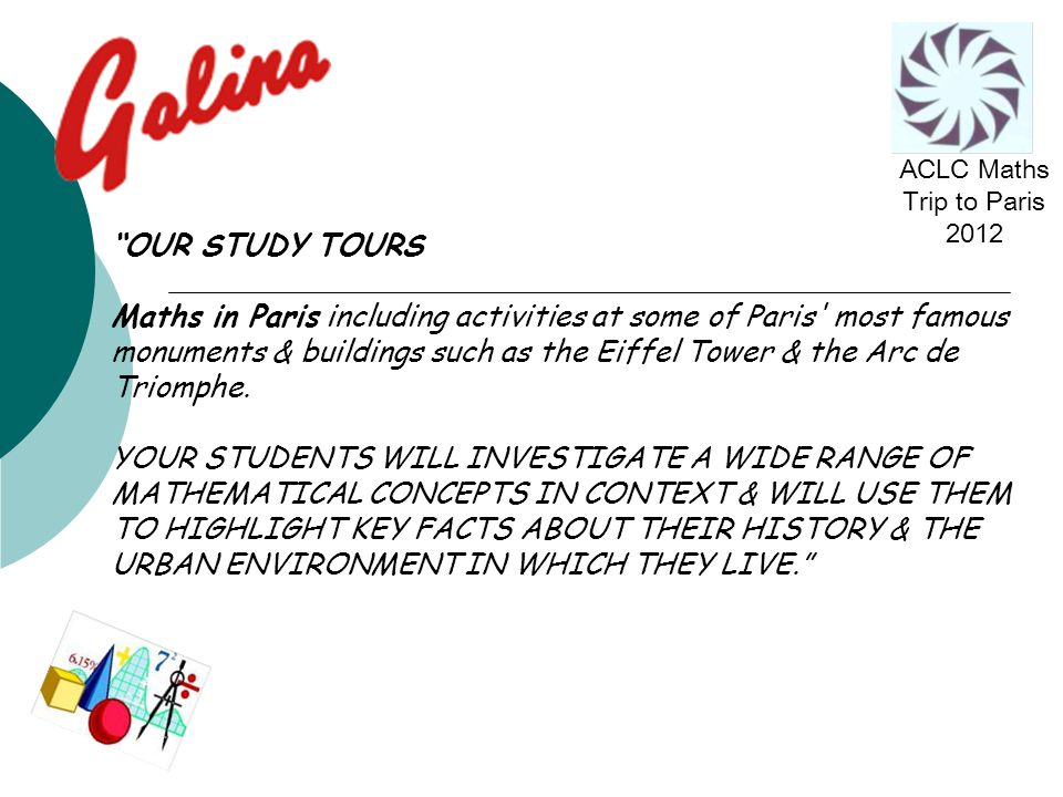 OUR STUDY TOURS Maths in Paris including activities at some of Paris most famous monuments & buildings such as the Eiffel Tower & the Arc de Triomphe.