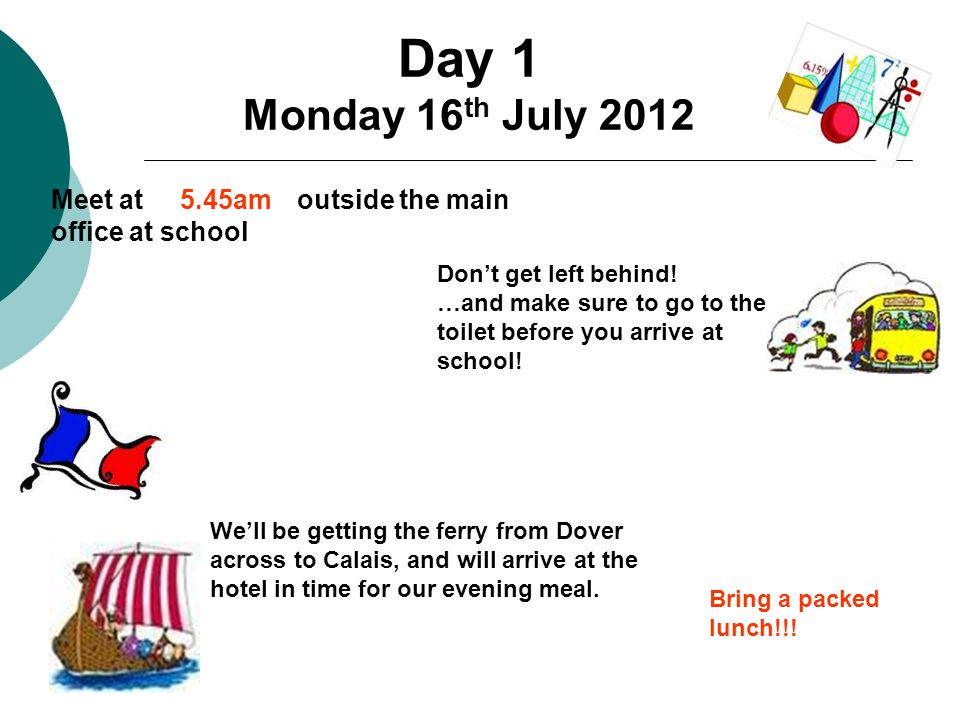 Day 1 Monday 16 th July 2012 Meet at outside the main office at school Don't get left behind.