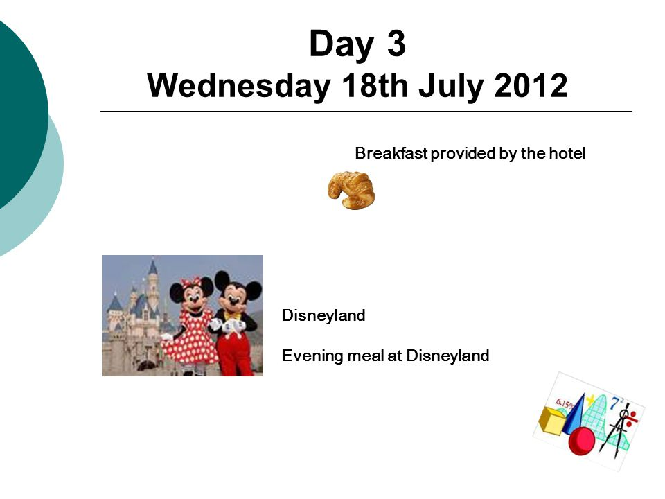 Day 3 Wednesday 18th July 2012 Breakfast provided by the hotel Disneyland Evening meal at Disneyland
