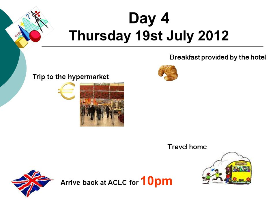 Day 4 Thursday 19st July 2012 Breakfast provided by the hotel Travel home Trip to the hypermarket Arrive back at ACLC for 10pm
