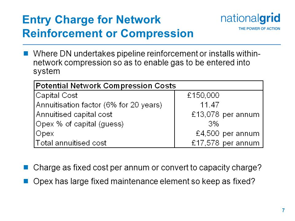 7 Entry Charge for Network Reinforcement or Compression  Where DN undertakes pipeline reinforcement or installs within- network compression so as to enable gas to be entered into system  Charge as fixed cost per annum or convert to capacity charge.