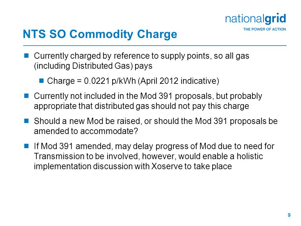9 NTS SO Commodity Charge  Currently charged by reference to supply points, so all gas (including Distributed Gas) pays  Charge = p/kWh (April 2012 indicative)  Currently not included in the Mod 391 proposals, but probably appropriate that distributed gas should not pay this charge  Should a new Mod be raised, or should the Mod 391 proposals be amended to accommodate.