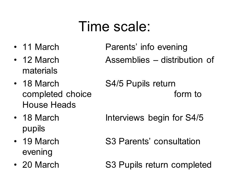 Time scale: 11 MarchParents' info evening 12 MarchAssemblies – distribution of materials 18 MarchS4/5 Pupils return completed choice form to House Heads 18 MarchInterviews begin for S4/5 pupils 19 MarchS3 Parents' consultation evening 20 March S3 Pupils return completed choice form to Pastoral teacher