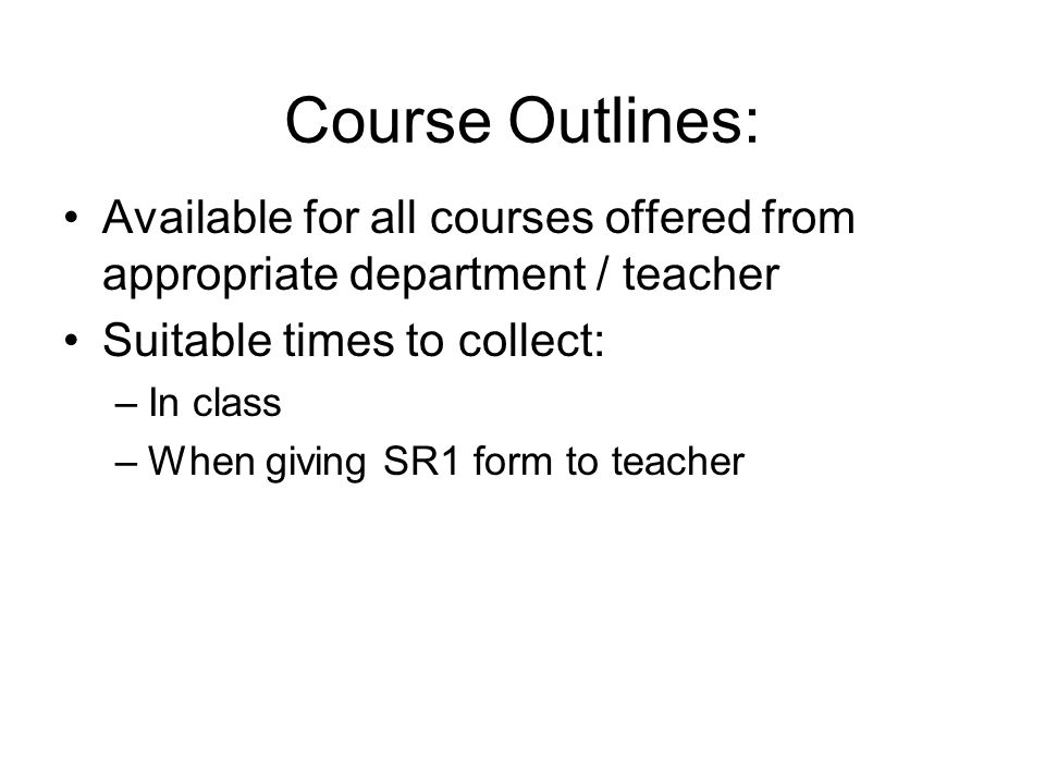 Course Outlines: Available for all courses offered from appropriate department / teacher Suitable times to collect: –In class –When giving SR1 form to teacher