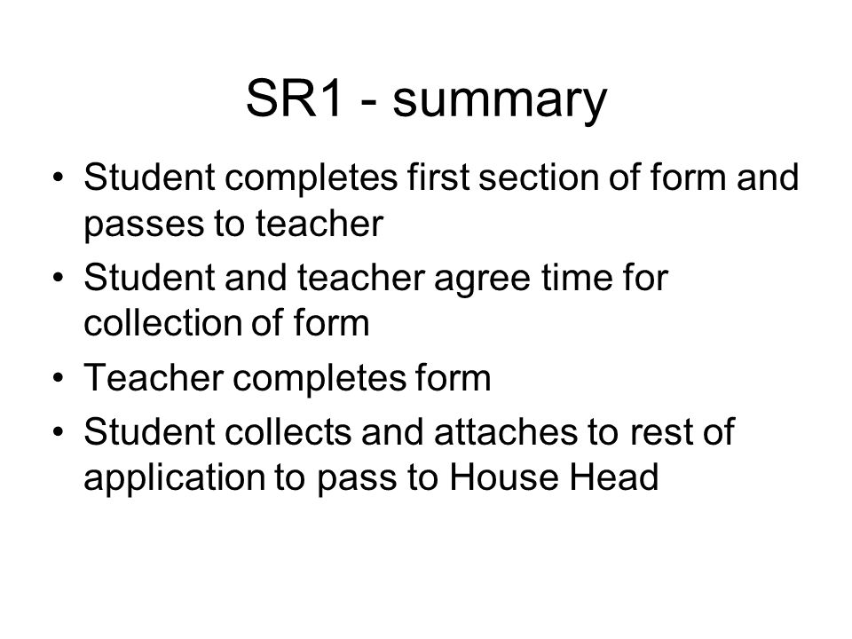 SR1 - summary Student completes first section of form and passes to teacher Student and teacher agree time for collection of form Teacher completes form Student collects and attaches to rest of application to pass to House Head