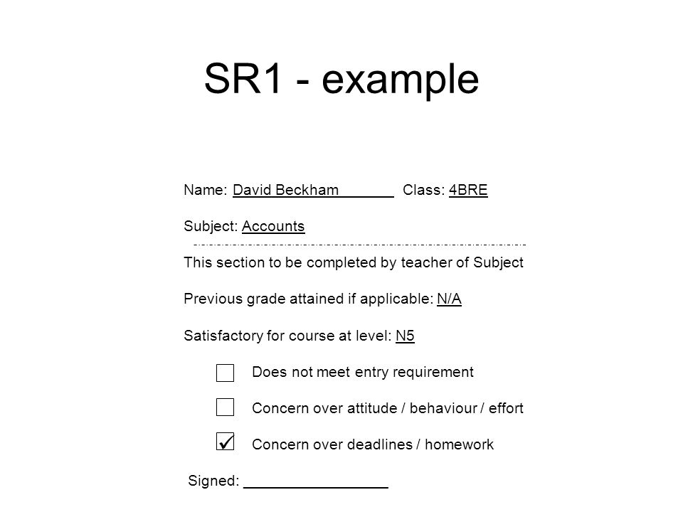 SR1 - example Name: David Beckham Class: 4BRE Subject: Accounts This section to be completed by teacher of Subject Previous grade attained if applicable: N/A Satisfactory for course at level: N5 Does not meet entry requirement Concern over attitude / behaviour / effort Concern over deadlines / homework Signed: _________________