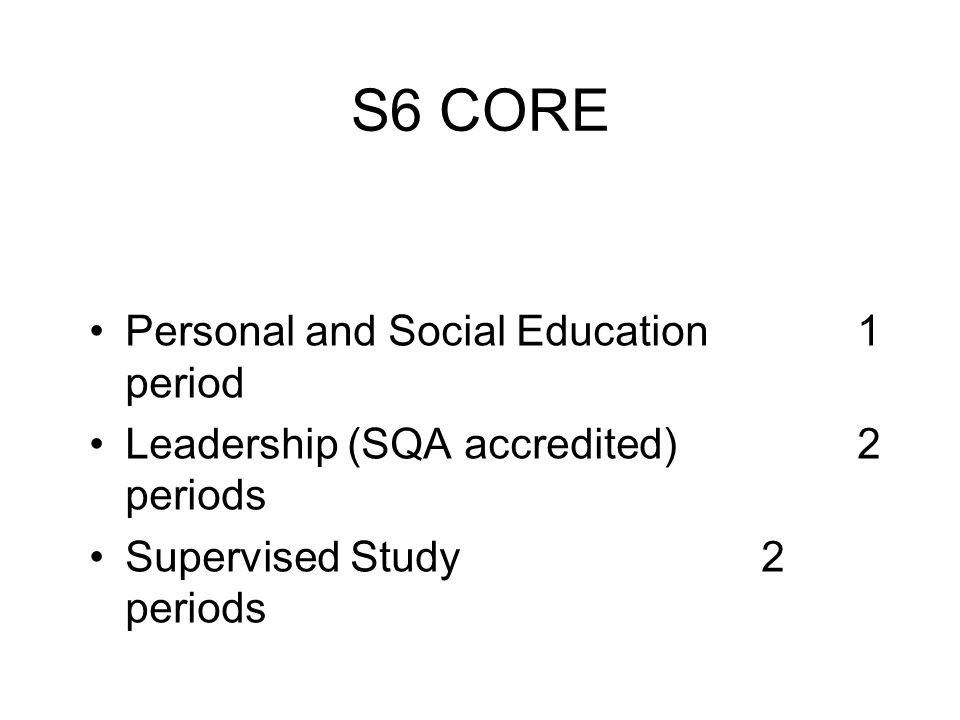 S6 CORE Personal and Social Education1 period Leadership (SQA accredited)2 periods Supervised Study2 periods