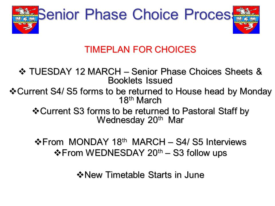 Senior Phase Choice Process TIMEPLAN FOR CHOICES  TUESDAY 12 MARCH – Senior Phase Choices Sheets & Booklets Issued  Current S4/ S5 forms to be returned to House head by Monday 18 th March  Current S3 forms to be returned to Pastoral Staff by Wednesday 20 th Mar  From MONDAY 18 th MARCH – S4/ S5 Interviews  From WEDNESDAY 20 th – S3 follow ups  New Timetable Starts in June