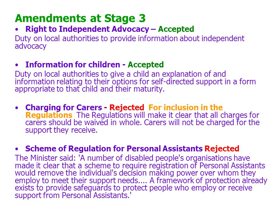 Amendments at Stage 3 Right to Independent Advocacy – Accepted Duty on local authorities to provide information about independent advocacy Information for children - Accepted Duty on local authorities to give a child an explanation of and information relating to their options for self-directed support in a form appropriate to that child and their maturity.