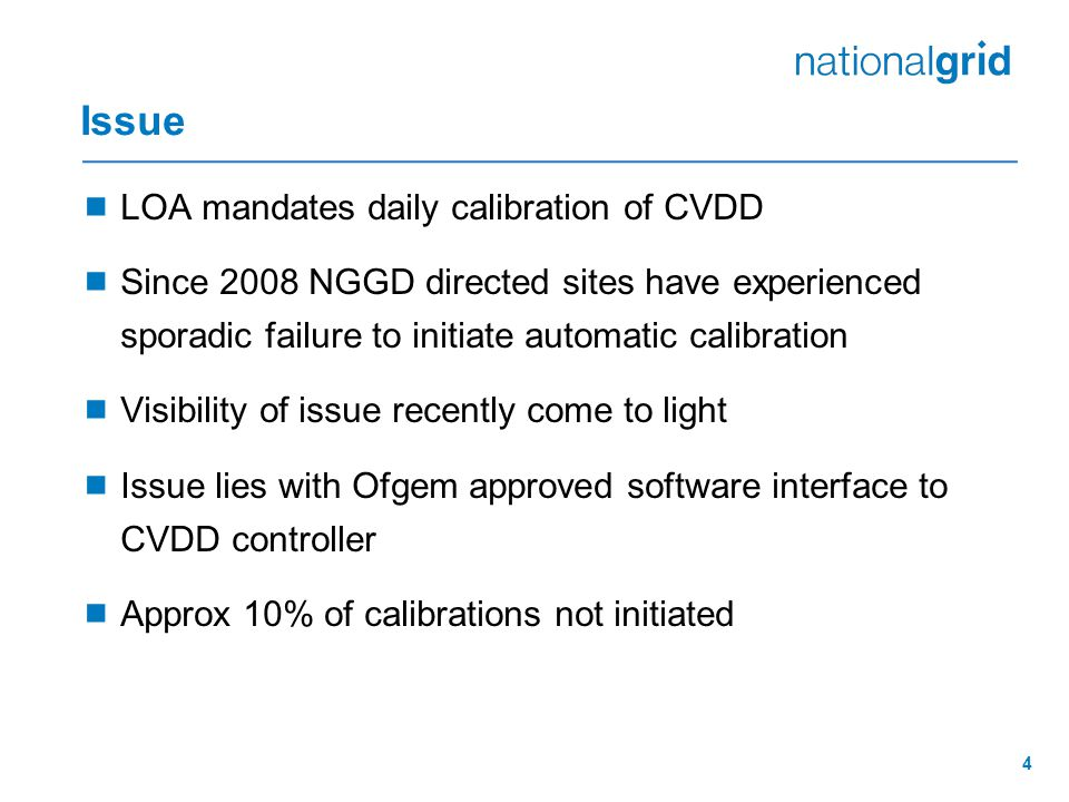 4 Issue  LOA mandates daily calibration of CVDD  Since 2008 NGGD directed sites have experienced sporadic failure to initiate automatic calibration  Visibility of issue recently come to light  Issue lies with Ofgem approved software interface to CVDD controller  Approx 10% of calibrations not initiated