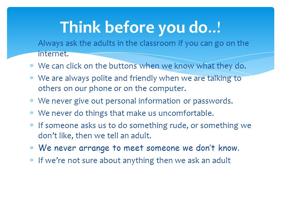  Always ask the adults in the classroom if you can go on the internet.