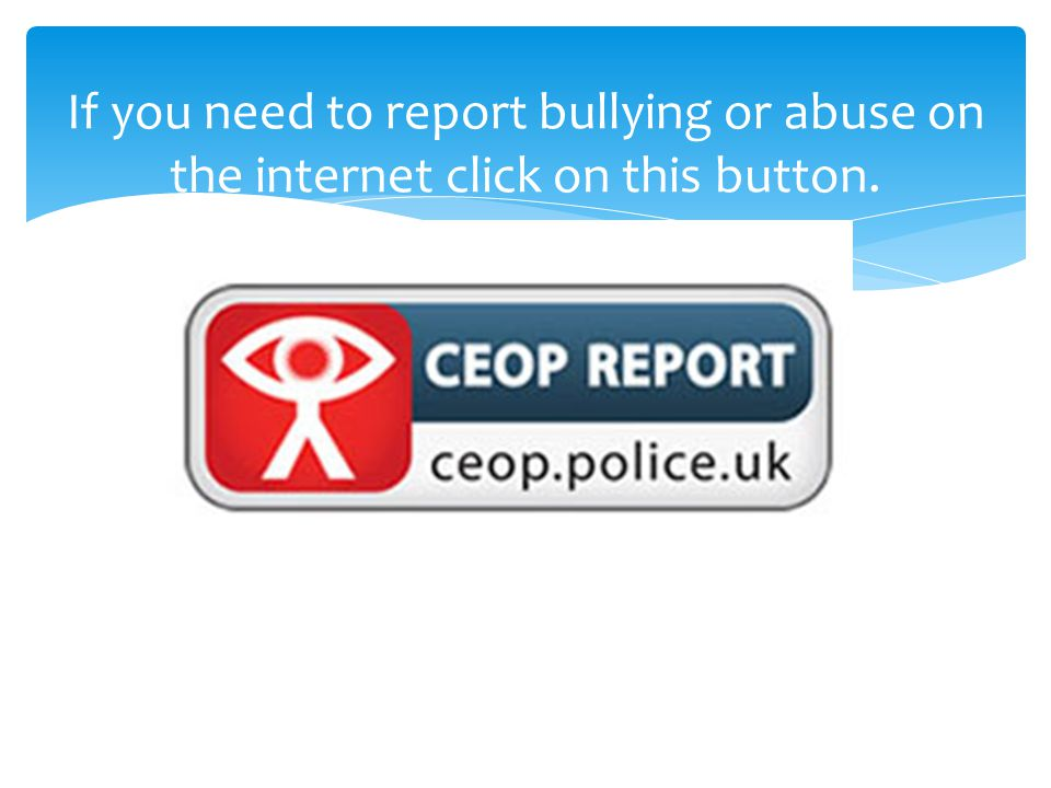 If you need to report bullying or abuse on the internet click on this button.