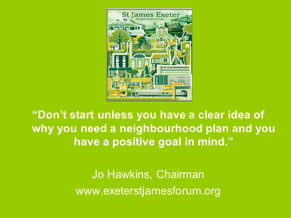 Don't start unless you have a clear idea of why you need a neighbourhood plan and you have a positive goal in mind. Jo Hawkins, Chairman